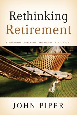 Image for Rethinking Retirement: Finishing Life for the Glory of Christ