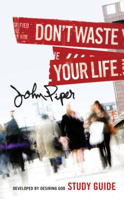 Don't Waste Your Life Study Guide, John Piper