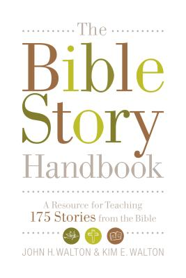 The Bible Story Handbook: A Resource for Teaching 175 Stories from the Bible, John H. Walton, Kim E. Walton