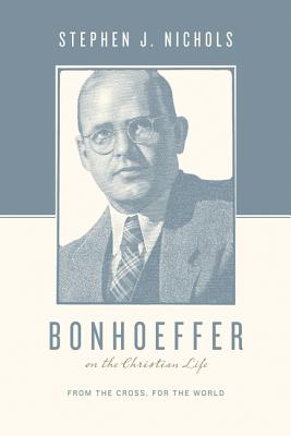 Bonhoeffer on the Christian Life: From the Cross, for the World (Theologians on the Christian Life), Stephen J. Nichols