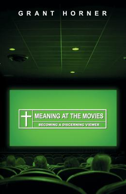 Meaning at the Movies: Becoming a Discerning Viewer, Grant Horner