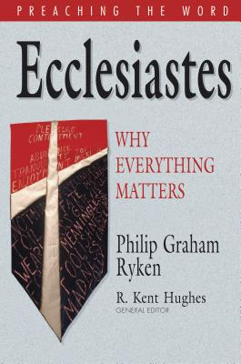 Ecclesiastes: Why Everything Matters (Preaching the Word), Philip Graham Ryken
