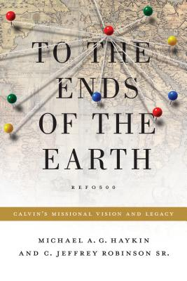 Image for To the Ends of the Earth: Calvin's Missional Vision and Legacy