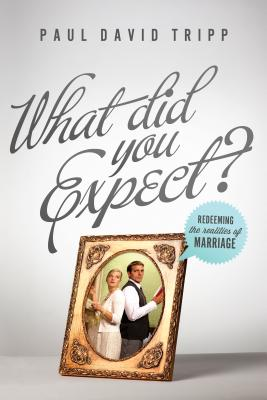 What Did You Expect? (Paperback Edition / Redesign): Redeeming the Realities of Marriage, Paul David Tripp