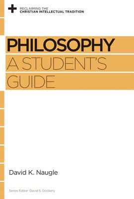 Philosophy: A Student's Guide (Reclaiming the Christian Intellectual Tradition), Naugle, David K.