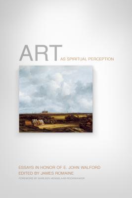 Art as Spiritual Perception: Essays in Honor of E. John Walford, James Romaine, ed.