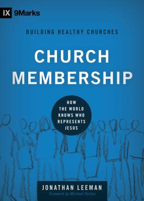 Church Membership: How the World Knows Who Represents Jesus (9marks Building Healthy Church), Jonathan Leeman