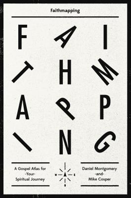Faithmapping: A Gospel Atlas for Your Spiritual Journey, Mike Cosper, Daniel Montgomery
