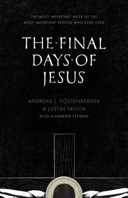 The Final Days of Jesus: The Most Important Week of the Most Important Person Who Ever Lived, Andreas J. Kostenberger, Justin Taylor