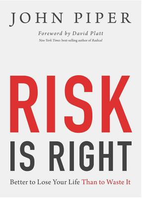 Risk Is Right: Better to Lose Your Life Than to Waste It, John Piper
