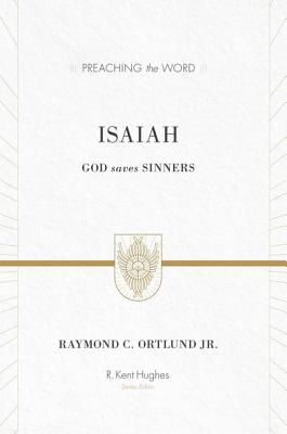 Isaiah (Redesign): God Saves Sinners (Preaching the Word), Raymond C. Ortlund Jr.