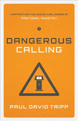Dangerous Calling: Confronting the Unique Challenges of Pastoral Ministry, Tripp, Paul David