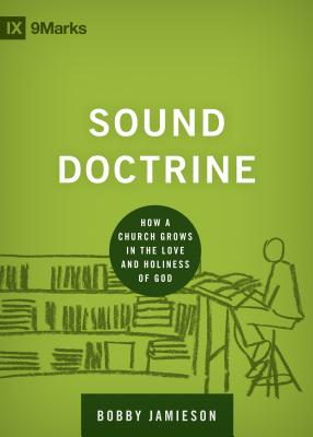Sound Doctrine: How a Church Grows in the Love and Holiness of God (9marks Building Healthy Churches), Bobby Jamieson