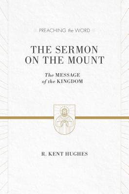 The Sermon on the Mount (ESV Edition): The Message of the Kingdom (Preaching the Word), R. Kent Hughes
