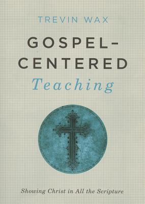 Gospel-Centered Teaching: Showing Christ in All the Scripture, Trevin Wax