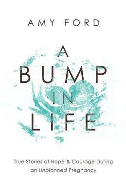 A Bump in Life: True Stories of Hope & Courage During an Unplanned Pregnancy, Ford, Amy