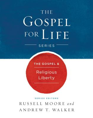 The Gospel & Religious Liberty (Gospel For Life), Russell D. Moore, Andrew T. Walker