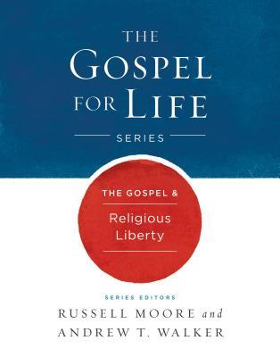 The Gospel & Religious Liberty (Gospel For Life), Russell D. Moore, Andrew T. Walker