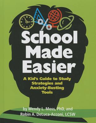 School Made Easier: A Kid's Guide to Study Strategies and Anxiety-Busting Tools, Wendy L. Moss PhD; Robin Deluca-Acconi LCSW