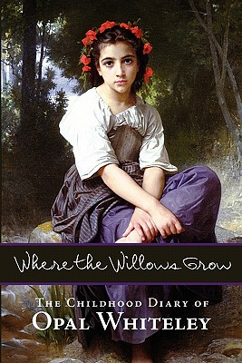 Where the Willows Grow: The Childhood Diary of Opal Whiteley, Whiteley, Opal