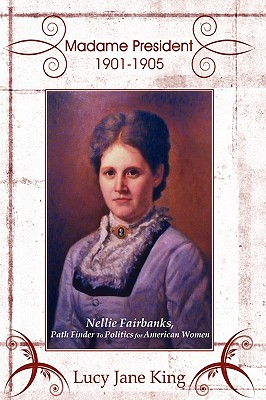 Image for Madame President 1901-1905: Nellie Fairbanks, Path Finder to Politics for American Women