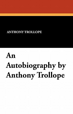 An Autobiography by Anthony Trollope, Trollope, Anthony