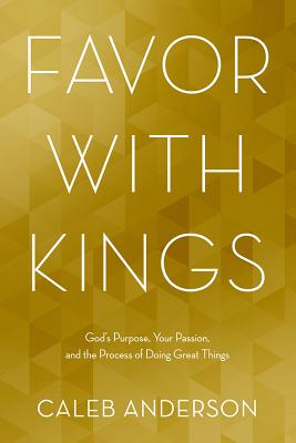 Image for Favor with Kings: God's Purpose, Your Passion, and the Process of Doing Great Things