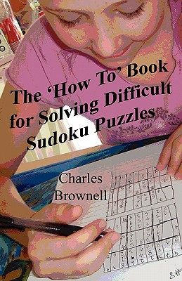 The 'How To' Book For Solving Difficult Sudoku Puzzles: An Illustrated Methodology For Quickly Solving Difficult And Complex Sudoku Puzzles, Brownell, Charles