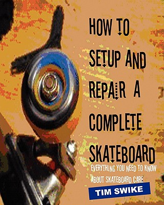 How To Setup And Repair A Complete Skateboard: Everything You Need To Know About Skateboard Care., Swike, Tim