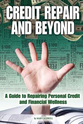 Credit Repair and Beyond: A Guide to Repairing Personal Credit and Financial Wellness, Caldwell, Mary