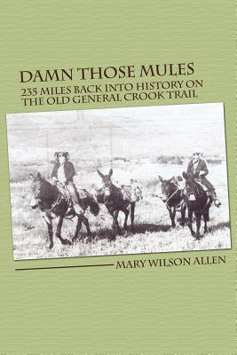 Damn Those Mules: 235 Miles Back Into History on the Old General Crook Trail, Mary Wilson Allen