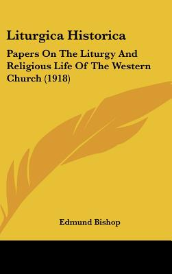 Liturgica Historica: Papers On The Liturgy And Religious Life Of The Western Church (1918), Edmund Bishop