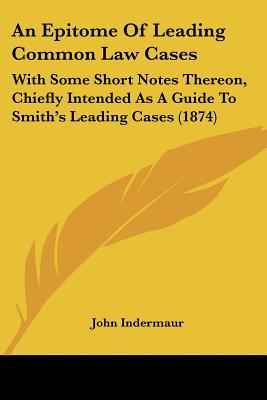 An Epitome Of Leading Common Law Cases: With Some Short Notes Thereon, Chiefly Intended As A Guide To Smith's Leading Cases (1874)