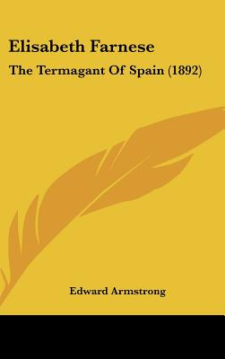 Image for ELISABETH FARNESE : THE TERMAGANT OF SPAIN (1892)