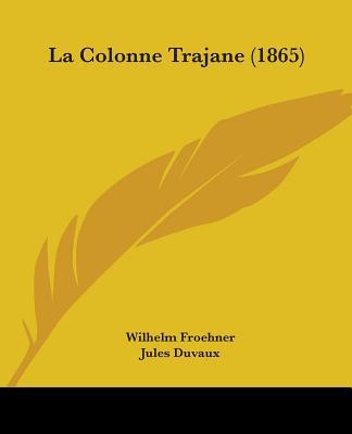 La Colonne Trajane (1865) (French Edition), Froehner, Wilhelm