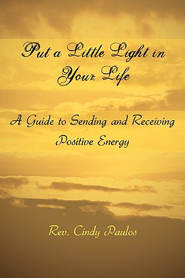 Put a Little Light in Your Life: A Guide to Sending and Receiving Positive Energy, Paulos, Rev. Cindy