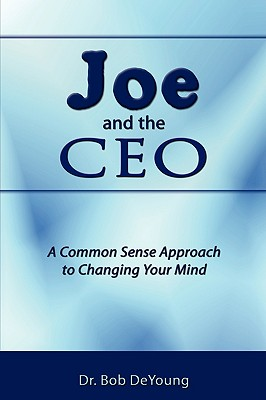 Joe and the CEO: A Common Sense Approach to Changing Your Mind, DeYoung, Dr. Bob