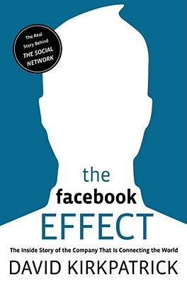 The Facebook Effect: The Inside Story of the Company That Is Connecting the World, Kirkpatrick, David