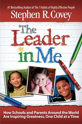 The Leader in Me: How Schools and Parents Around the World Are Inspiring Greatness, One Child at a Time, Covey, Stephen R.