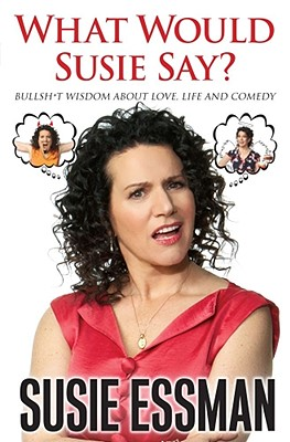 What Would Susie Say?: Bullshit Wisdom About Love, Life and Comedy, Essman, Susie