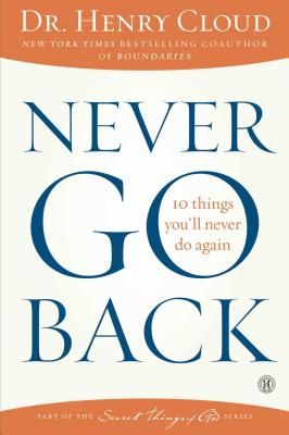 Never Go Back: 10 Things You'll Never Do Again, Dr. Henry Cloud