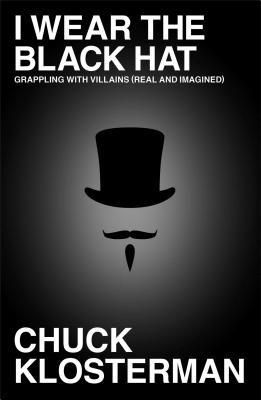 I Wear the Black Hat: Grappling with Villains (Real and Imagined), Klosterman, Chuck