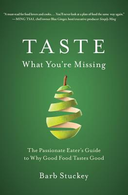 Taste What You're Missing: The Passionate Eater's Guide to Why Good Food Tastes Good, Stuckey, Barb