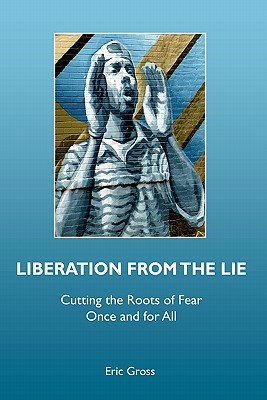 Liberation from the Lie: Cutting the Roots of Fear Once and for All, Eric Gross