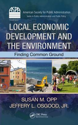 Local Economic Development and the Environment: Finding Common Ground (ASPA Series in Public Administration and Public Policy), Opp, Susan M.; Osgood  Jr., Jeffery L.