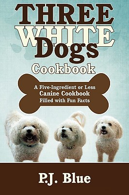 Three White Dogs Cookbook: A Five-Ingredient or Less Canine Cookbook Filled with Fun Facts, Blue, P.J.