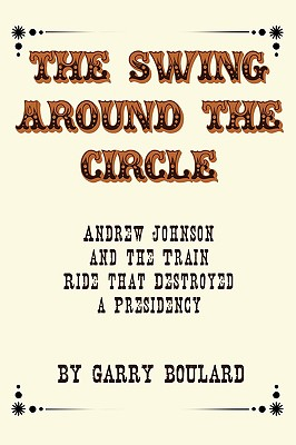 The Swing Around the Circle: Andrew Johnson and the Train Ride that Destroyed a Presidency, Boulard, Garry