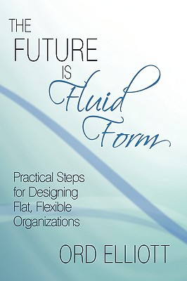 The Future is Fluid Form: Practical Steps for Designing Flat, Flexible Organizations, Elliott, Ord
