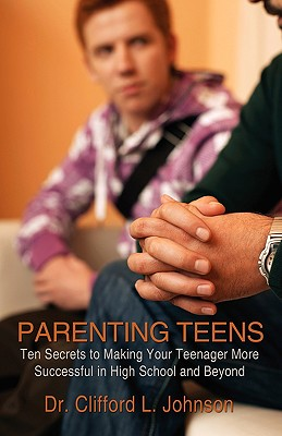 PARENTING TEENS: Ten Secrets to Making Your Teenager More Successful in High School and Beyond, Dr. Clifford L. Johnson
