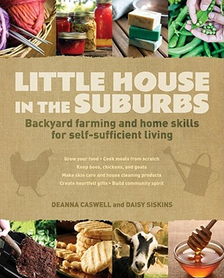 Little House in the Suburbs: Backyard farming and home skills for self-sufficient living, Deanna Caswell, Daisy Siskins